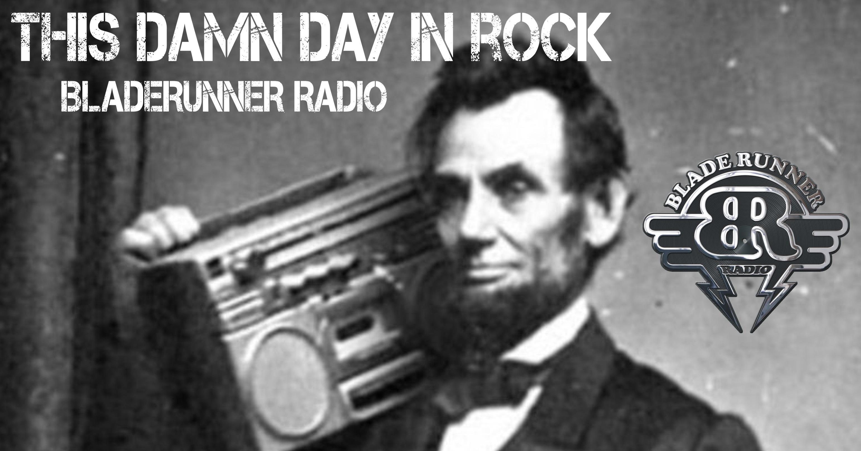This Damn Day in Rock, Bladerunner Radio, Rock History, Abe Lincoln, Eddie trunk, Bladerunner Radio, KATT, Oklahoma City